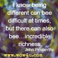 I know being different can bee difficult at times, but there can also bee…incredible richness. John Penberthy
