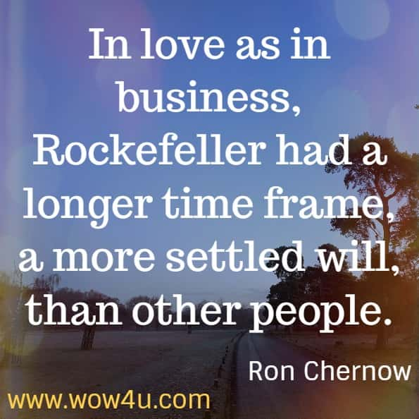 In love as in business, Rockefeller had a longer time frame, a more settled will, than other people.  Ron Chernow. Titan - The life of John D. Rockefeller Sr.