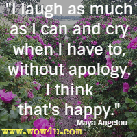 I laugh as much as I can and cry when I have to, without apology. I think that's happy. Maya Angelou