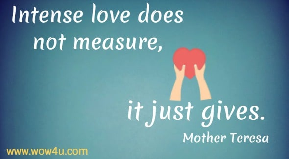 Intense love does not measure, it just gives. Mother Teresa