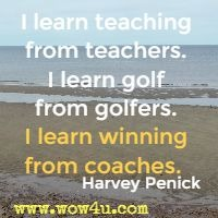 I learn teaching from teachers. I learn golf from golfers. I learn winning from coaches.  Harvey Penick