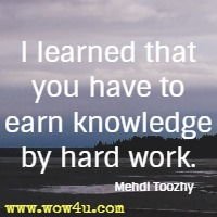 I learned that you have to earn knowledge by hard work. Mehdi Toozhy