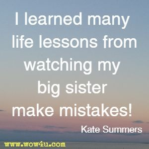 I learned many life lessons from watching my big sister make mistakes! Kate Summers
