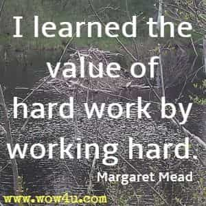 I learned the value of hard work by working hard. Margaret Mead