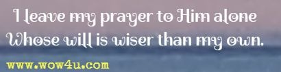 I leave my prayer to Him alone Whose will is wiser than my own.