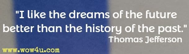 I like the dreams of the future better than the history of the past. Thomas Jefferson