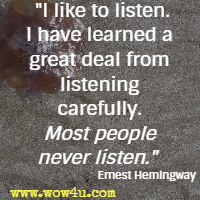 I like to listen.I have learned a great deal from listening carefully. Most people never listen.  Ernest Hemingway