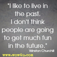 I like to live in the past. I don't think people are going to get much fun in the future. Winston Churchill