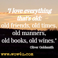 I love everything that's old: old friends, old times, old manners, old books, old wines. Oliver Goldsmith