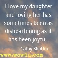 I love my daughter and loving her has sometimes been as disheartening as it has been joyful. Cathy Shaffer