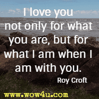 I love you not only for what you are, but for what I am when I am with you. Roy Croft
