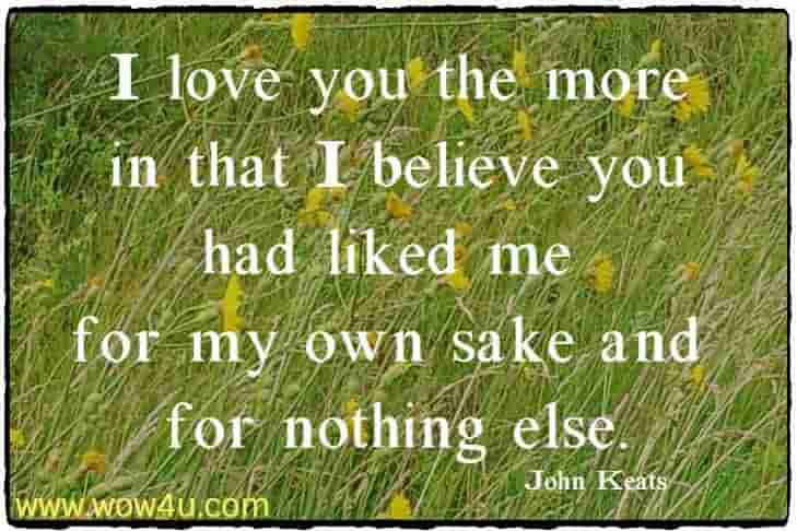I love you the more in that I believe you had liked me for  my own sake and for nothing else. John Keats