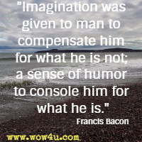 Imagination was given to man to compensate him for what he is not; a sense of humor to console him for what he is. Francis Bacon