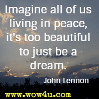 Imagine all of us living in peace, it's too beautiful to just be a dream. John Lennon