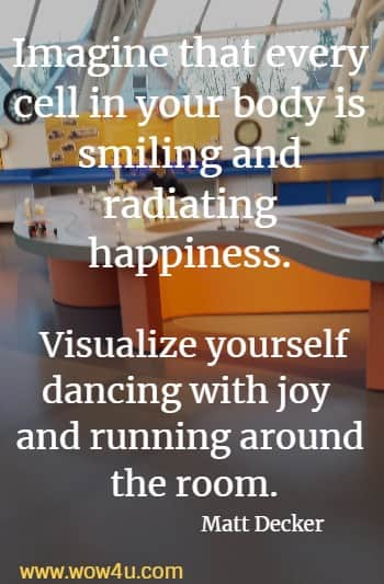 Imagine that every cell in your body is smiling and radiating happiness. Visualize yourself dancing with joy and running around the room.    Matt Decker