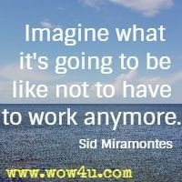 Imagine what it's going to be like not to have to work anymore. Sid Miramontes