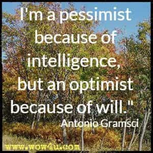 I'm a pessimist because of intelligence, but an optimist because of will.  Antonio Gramsci