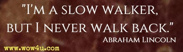I'm a slow walker, but I never walk back. Abraham Lincoln
