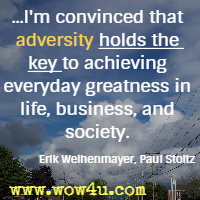 ...I'm convinced that adversity holds the key to achieving everyday greatness in life, business, and society. Erik Weihenmayer, Paul Stoltz