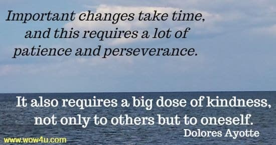 Important changes take time, and this requires a lot of patience and perseverance. It also requires a big dose of kindness, not only to others but to oneself.   Dolores Ayotte