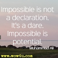 Impossible is not a declaration. It's a dare. Impossible is potential. Muhammad Ali