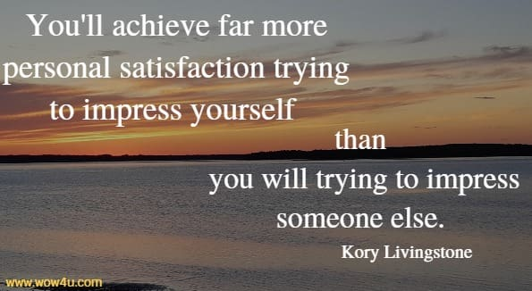 You'll achieve far more personal satisfaction trying to impress yourself than  you will trying to impress someone else. Kory Livingstone
