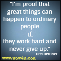 I'm proof that great things can happen to ordinary people if they work hard and never give up. Orel Herhiser