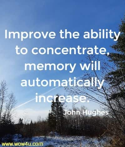 Improve the ability to concentrate, memory will automatically increase. John Hughes