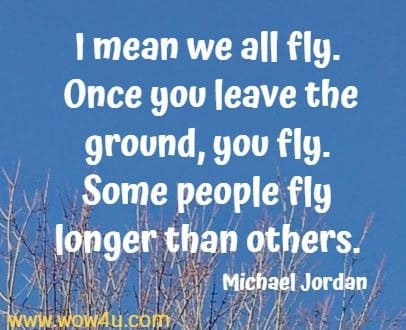 I mean we all fly. Once you leave the ground, you fly.  Some people fly longer than others. Michael Jordan