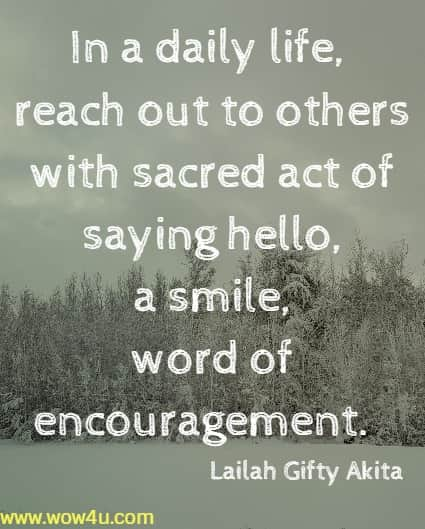 In a daily life, reach out to others with sacred act of saying hello, a smile,  word of encouragement.  Lailah Gifty Akita