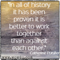 In all of history it has been proven it is better to work together than against each other. Catherine Pulsifer