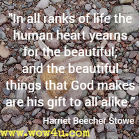 In all ranks of life the human heart yearns for the beautiful; and the beautiful things that God makes are his gift to all alike.  Harriet Beecher Stowe