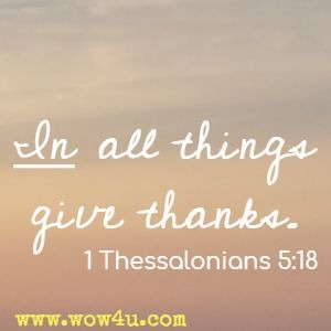 In all things give thanks. 1 Thessalonians 5:18