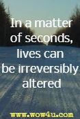 In the matter of seconds, lives can be irreversibly altered