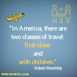 In America, there are two classes of travel: first-class and with children. Robert Benchley