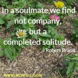 In a soulmate we find not company, but a completed solitude. Robert Brault