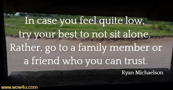 In case you feel quite low, try your best to not sit alone.  Rather, go to a family member or a friend who you can trust. Ryan Michaelson