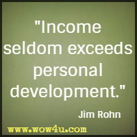 Income seldom exceeds personal development. Jim Rohn