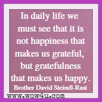In daily life we must see that it is not happiness that makes us grateful, but gratefulness that makes us happy. Brother David Steindl-Rast