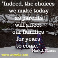 Indeed, the choices we make today as parents will affect our families for years to come. Mark J. Musser