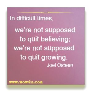 In difficult times, we're not supposed to quit believing; we're not supposed to quit growing. Joel Osteen