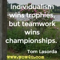 Individualism wins trophies, but teamwork wins championships.  Tom Lasorda