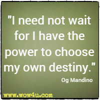I need not wait for I have the power to choose my own destiny. Og Mandino