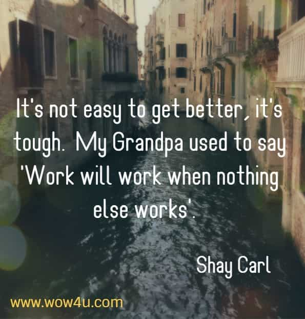 It's not easy to get better, it's tough.  My Grandpa used to say; Work will work when nothing else works Shay Carl