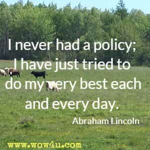 I never had a policy; I have just tried to do my very best each and every day. Abraham Lincoln