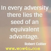 In every adversity there lies the seed of an equivalent advantage.  Robert Collier