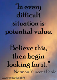 In every difficult situation is potential value. Believe this,  then begin looking for it.  Norman Vincent Peale