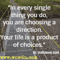 In every single thing you do, you are choosing a direction. Your life is a product of choices. Dr. Kathleen Hall