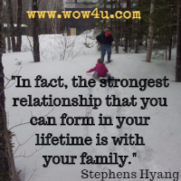 In fact, the strongest relationship that you can form in your lifetime is with your family. Stephens Hyang