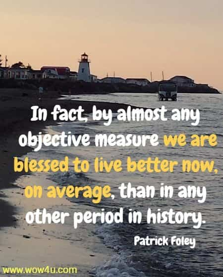 In fact, by almost any objective measure we are blessed to live better now, on average, than in any other period in history.   Patrick Foley